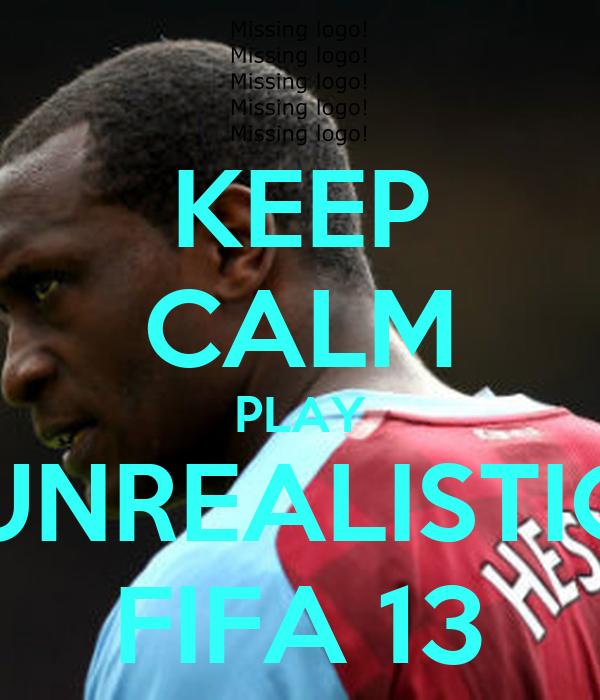 KEEP CALM PLAY UNREALISTIC FIFA 13