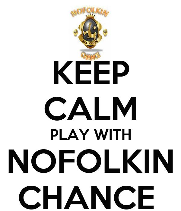 KEEP CALM PLAY WITH NOFOLKIN CHANCE
