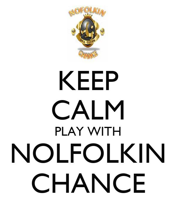 KEEP CALM PLAY WITH NOLFOLKIN CHANCE
