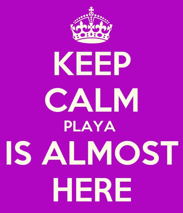 KEEP CALM PLAYA  IS ALMOST HERE