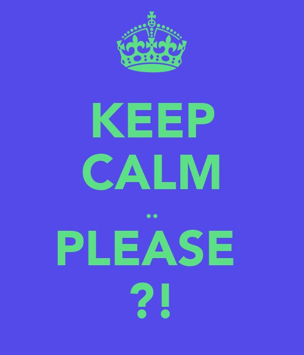 KEEP CALM .. PLEASE  ?!