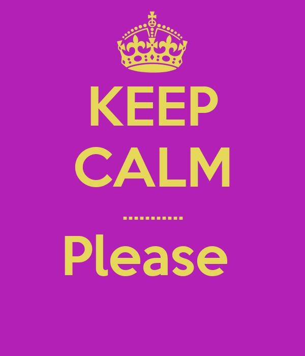 KEEP CALM ........... Please