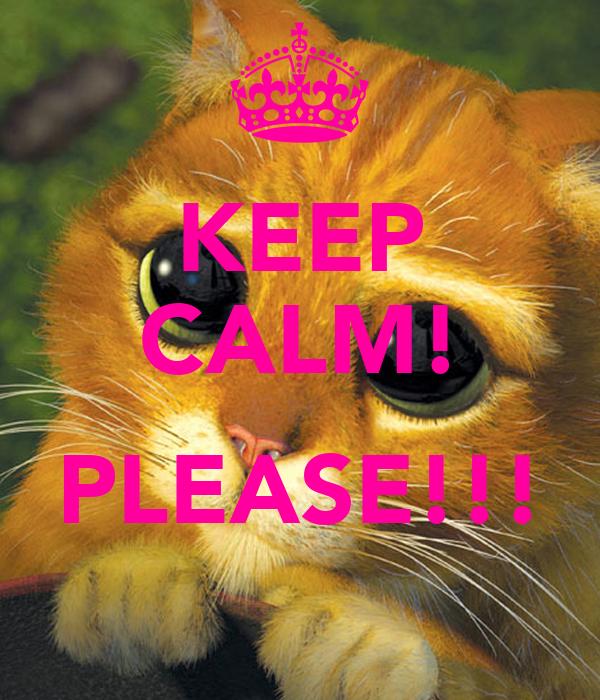 KEEP CALM!  PLEASE!!!