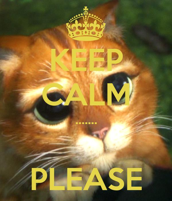 KEEP CALM .......  PLEASE