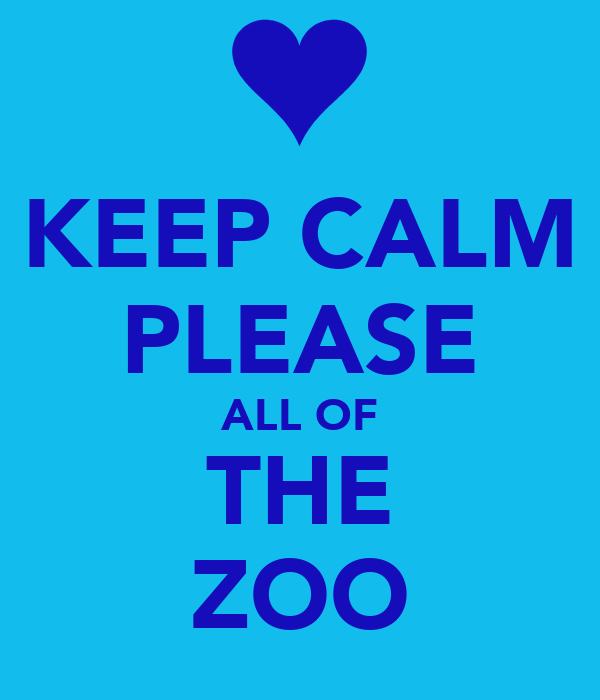 KEEP CALM PLEASE ALL OF THE ZOO