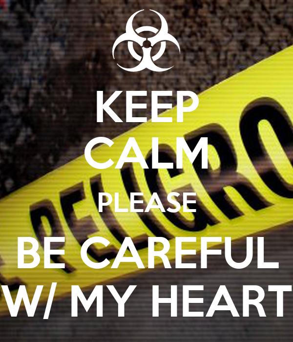 KEEP CALM PLEASE BE CAREFUL W/ MY HEART