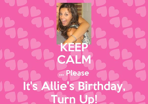 KEEP CALM ... Please It's Allie's Birthday, Turn Up!
