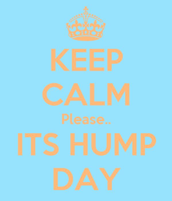 KEEP CALM Please.. ITS HUMP DAY