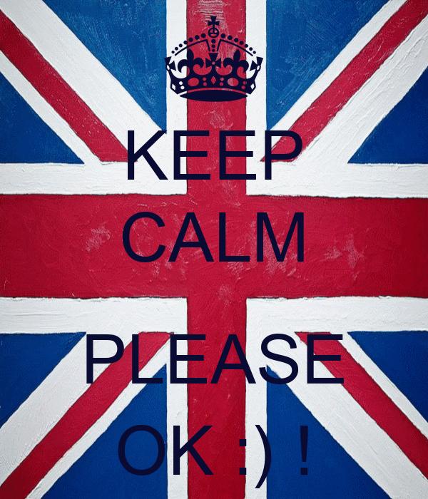 KEEP CALM  PLEASE OK :) !
