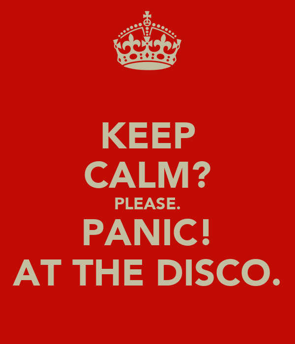 KEEP CALM? PLEASE. PANIC! AT THE DISCO.