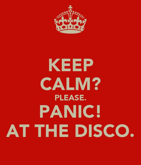 KEEP CALM? PLEASE. PANIC! AT THE DISCO.