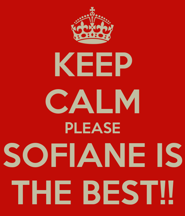 KEEP CALM PLEASE SOFIANE IS THE BEST!!