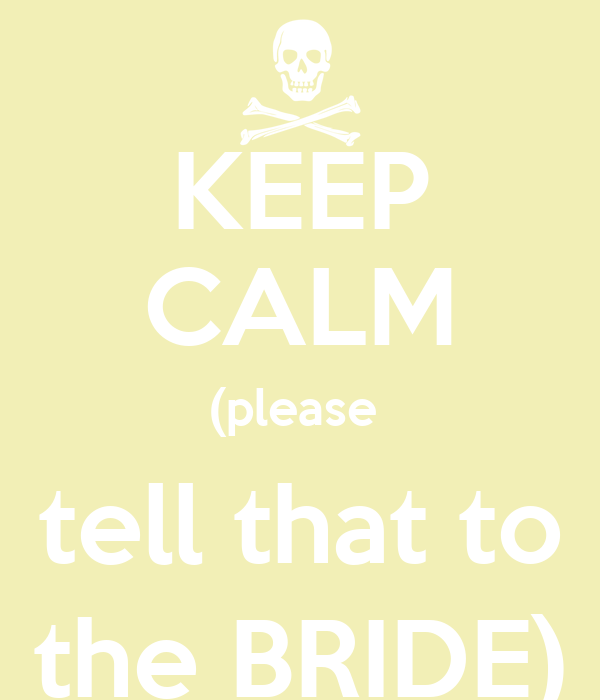 KEEP CALM (please  tell that to the BRIDE)
