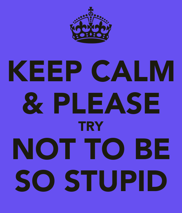 KEEP CALM & PLEASE TRY NOT TO BE SO STUPID