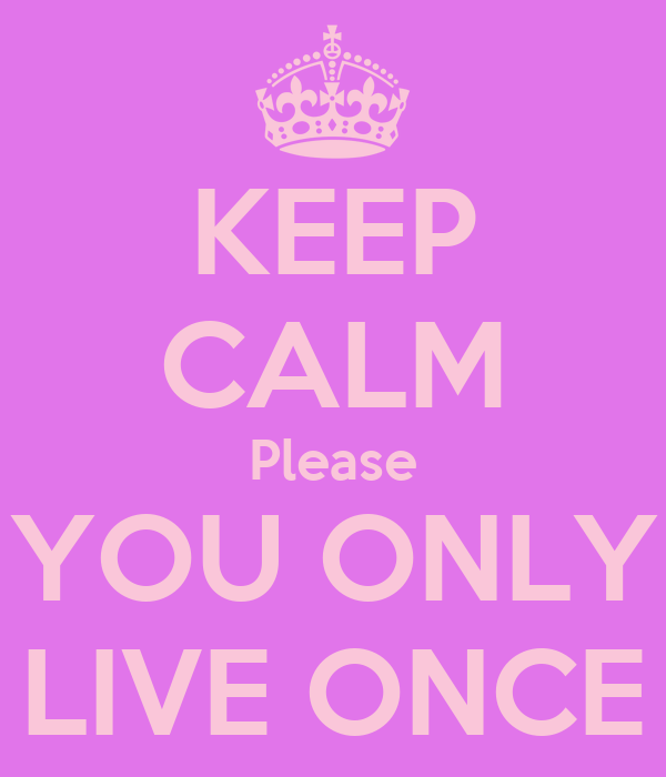KEEP CALM Please YOU ONLY LIVE ONCE
