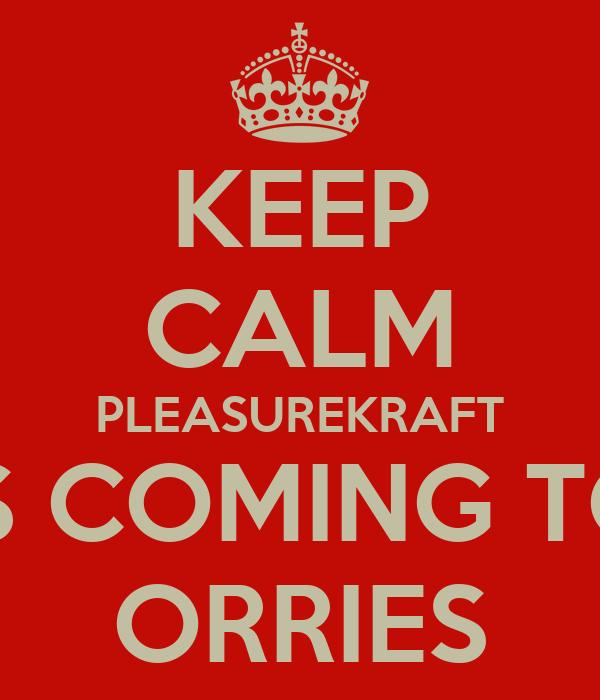 KEEP CALM PLEASUREKRAFT IS COMING TO ORRIES