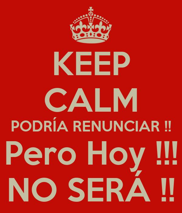 KEEP CALM PODRÍA RENUNCIAR !! Pero Hoy !!! NO SERÁ !!