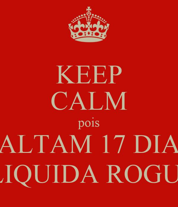 KEEP CALM pois FALTAM 17 DIAS LIQUIDA ROGUI