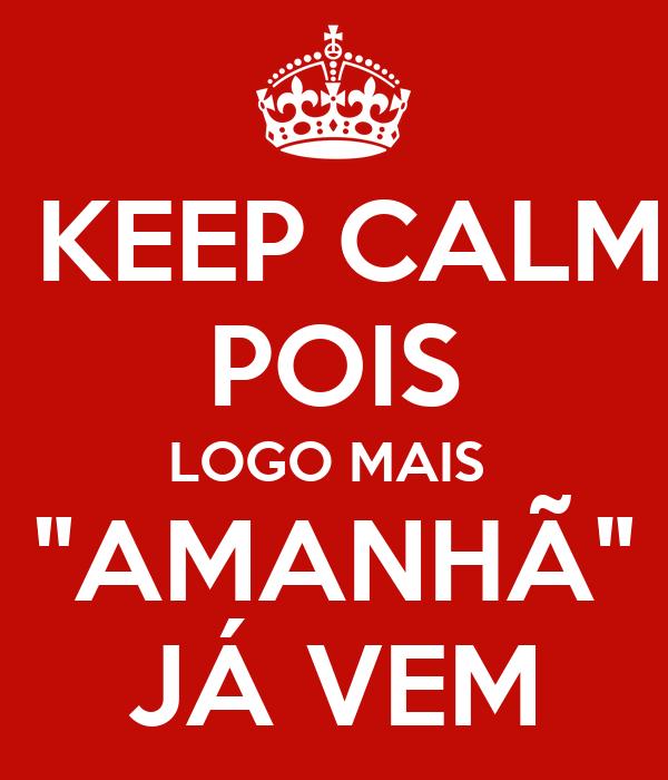 """KEEP CALM POIS LOGO MAIS  """"AMANHÃ"""" JÁ VEM"""