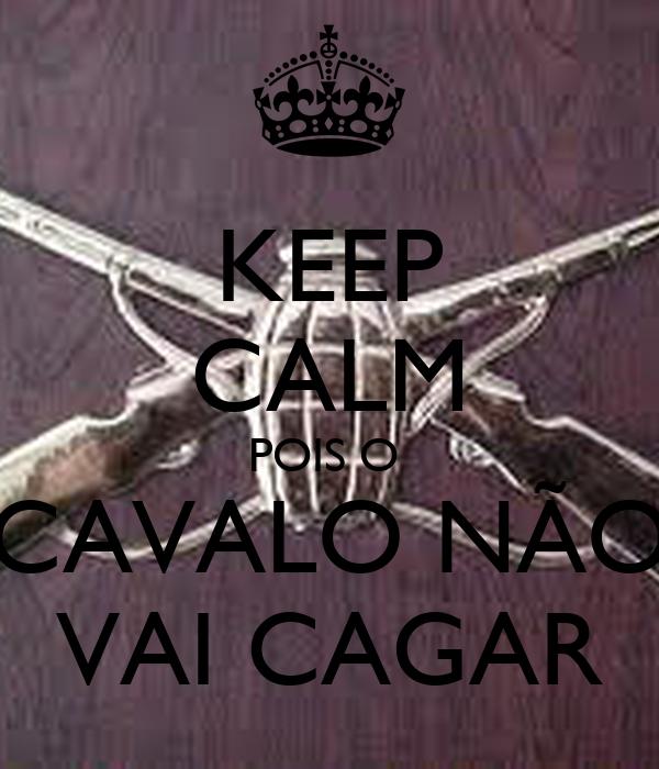 KEEP CALM POIS O  CAVALO NÃO VAI CAGAR