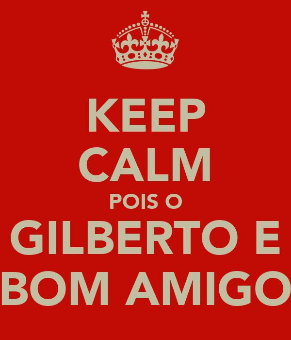 KEEP CALM POIS O GILBERTO E BOM AMIGO