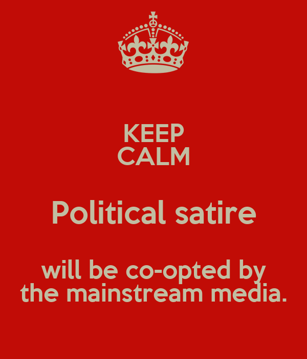KEEP CALM Political satire will be co-opted by the mainstream media.