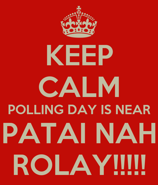 KEEP CALM POLLING DAY IS NEAR PATAI NAH ROLAY!!!!!
