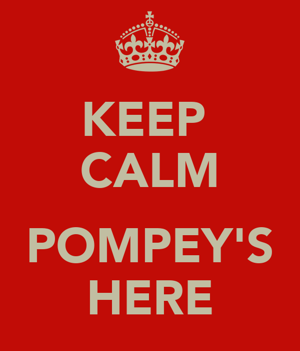 KEEP  CALM  POMPEY'S HERE