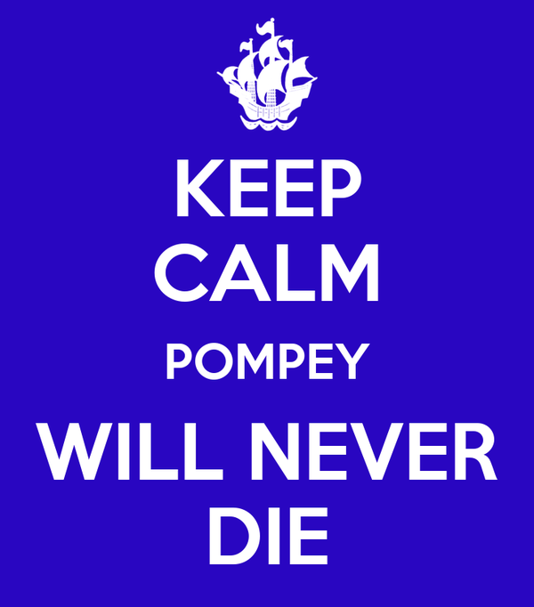 KEEP CALM POMPEY WILL NEVER DIE