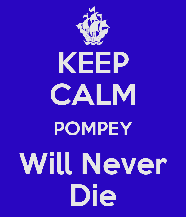 KEEP CALM POMPEY Will Never Die