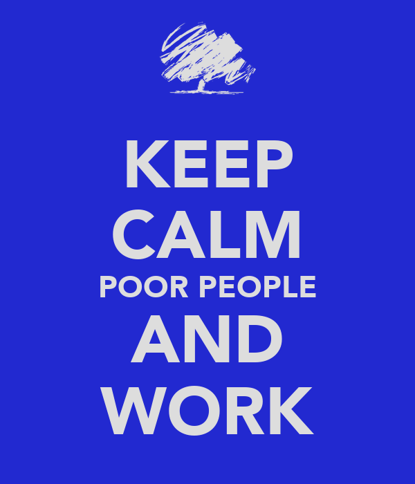 KEEP CALM POOR PEOPLE AND WORK