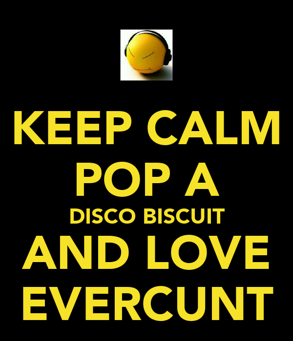 KEEP CALM POP A DISCO BISCUIT AND LOVE EVERCUNT