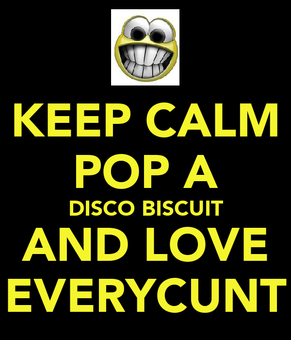 KEEP CALM POP A DISCO BISCUIT AND LOVE EVERYCUNT