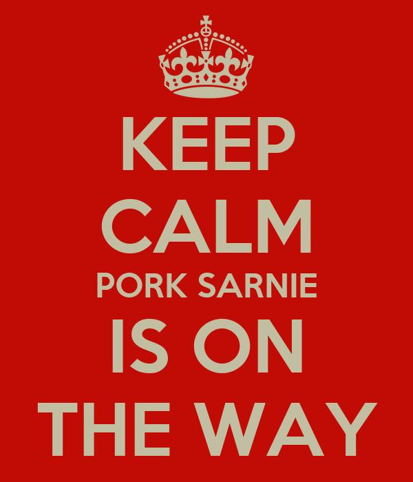 KEEP CALM PORK SARNIE IS ON THE WAY
