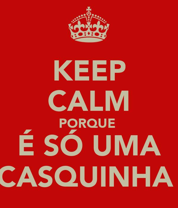 KEEP CALM PORQUE  É SÓ UMA CASQUINHA