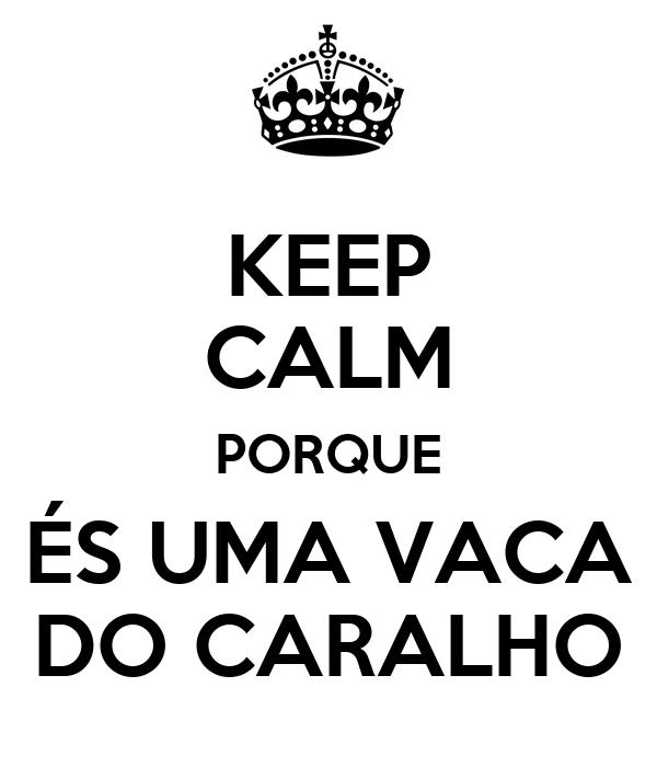 KEEP CALM PORQUE ÉS UMA VACA DO CARALHO