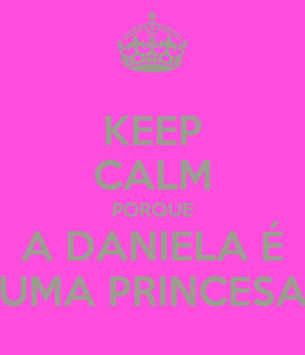 KEEP CALM PORQUE A DANIELA É UMA PRINCESA