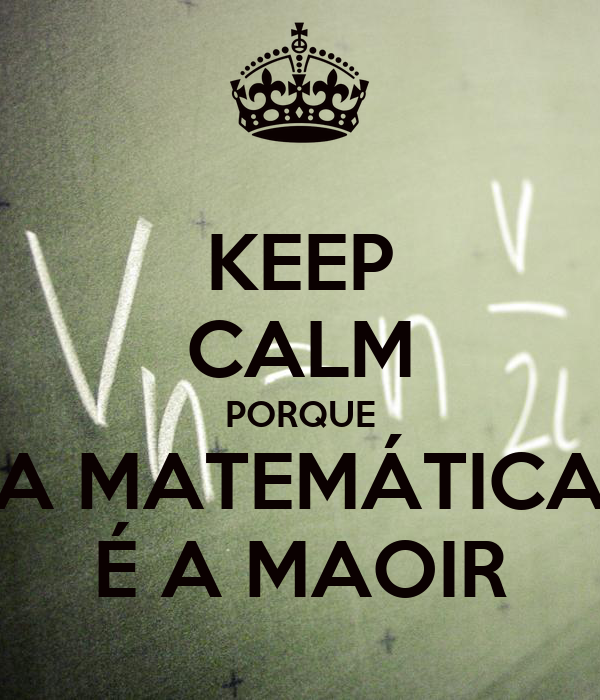KEEP CALM PORQUE A MATEMÁTICA É A MAOIR