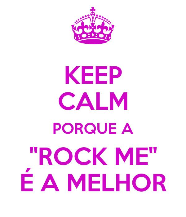 """KEEP CALM PORQUE A """"ROCK ME"""" É A MELHOR"""