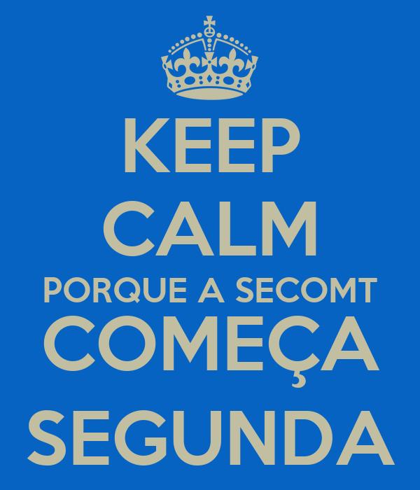 KEEP CALM PORQUE A SECOMT COMEÇA SEGUNDA