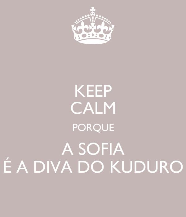 KEEP CALM PORQUE A SOFIA É A DIVA DO KUDURO