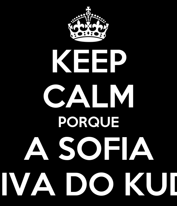 KEEP CALM PORQUE  A SOFIA  E A DIVA DO KUDURO