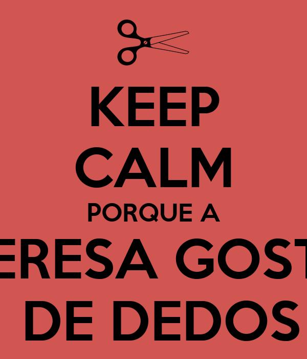 KEEP CALM PORQUE A  TERESA GOSTA  DE DEDOS