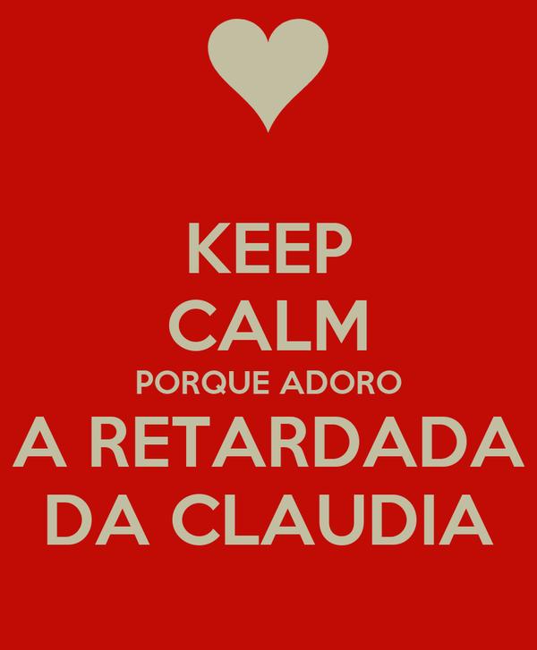 KEEP CALM PORQUE ADORO A RETARDADA DA CLAUDIA