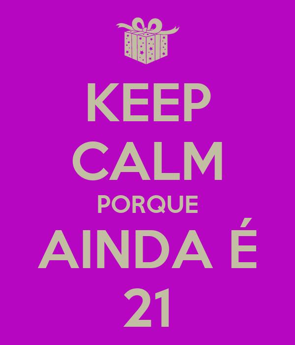 KEEP CALM PORQUE AINDA É 21