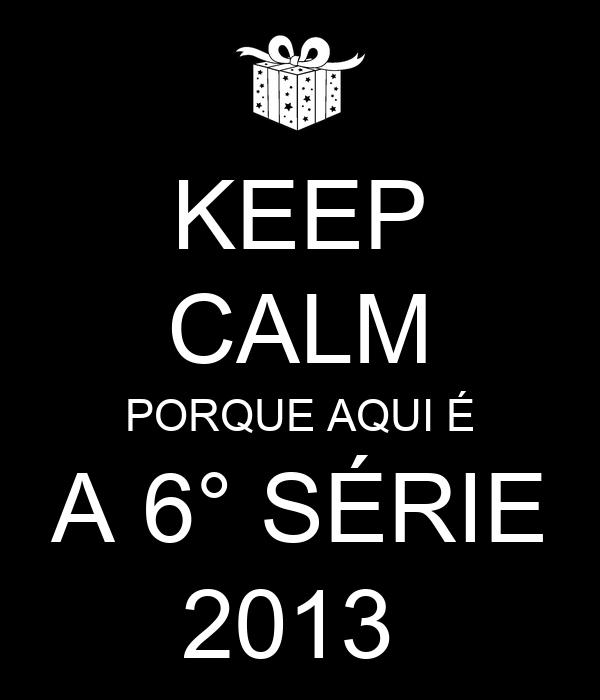 KEEP CALM PORQUE AQUI É A 6° SÉRIE 2013