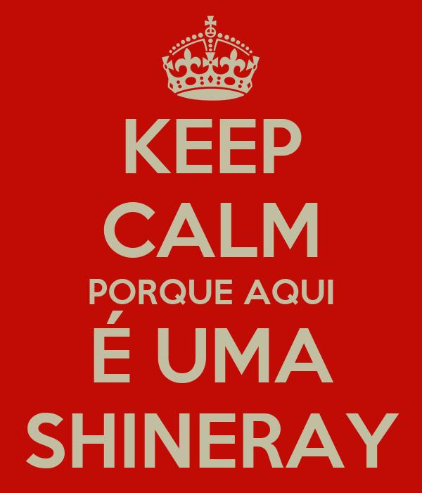 KEEP CALM PORQUE AQUI É UMA SHINERAY