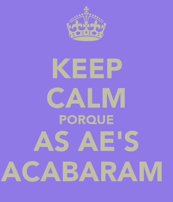 KEEP CALM PORQUE AS AE'S ACABARAM