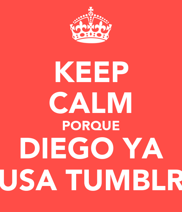 KEEP CALM PORQUE DIEGO YA USA TUMBLR
