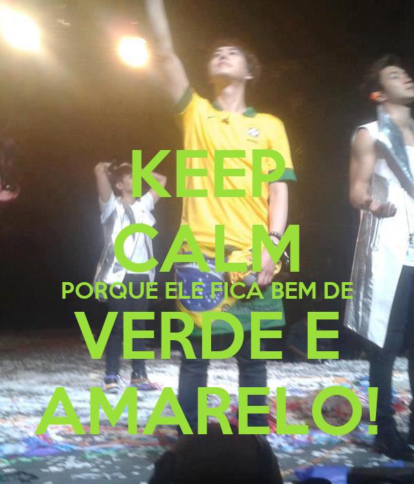 KEEP CALM PORQUE ELE FICA BEM DE VERDE E AMARELO!